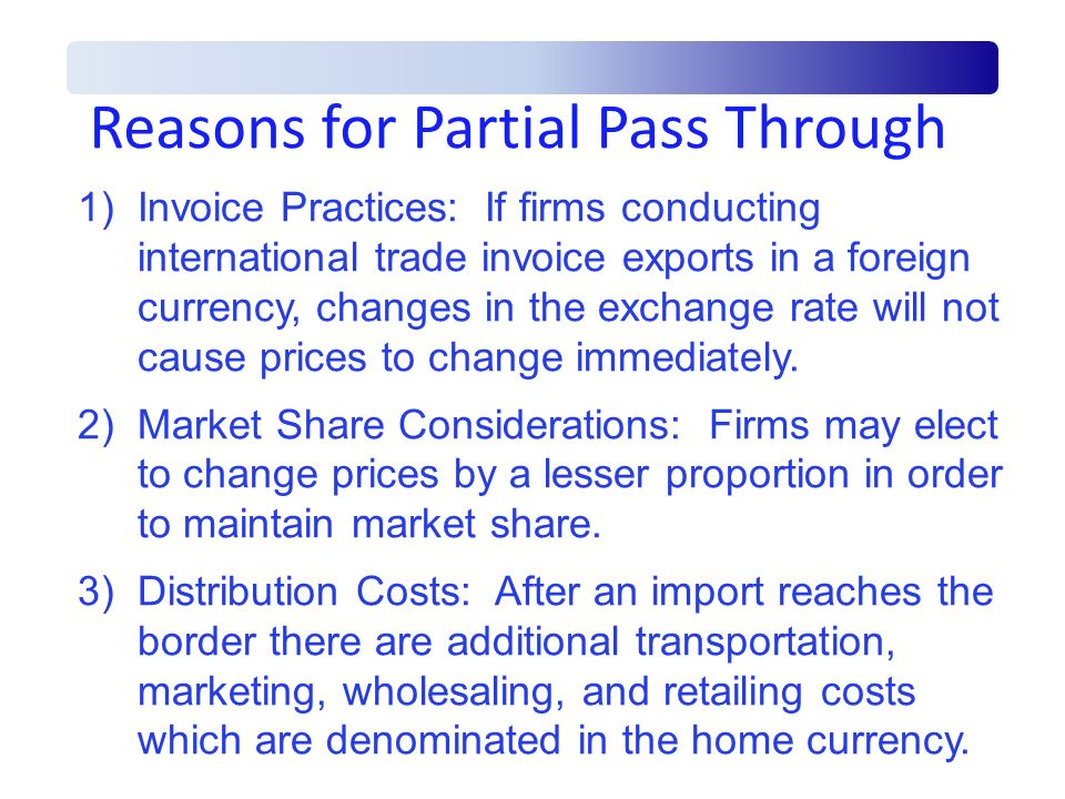 Reasons for Partial Pass Through 1)Invoice Practices: If firms conducting international trade invoice exports in a foreign currency, changes in the ex
