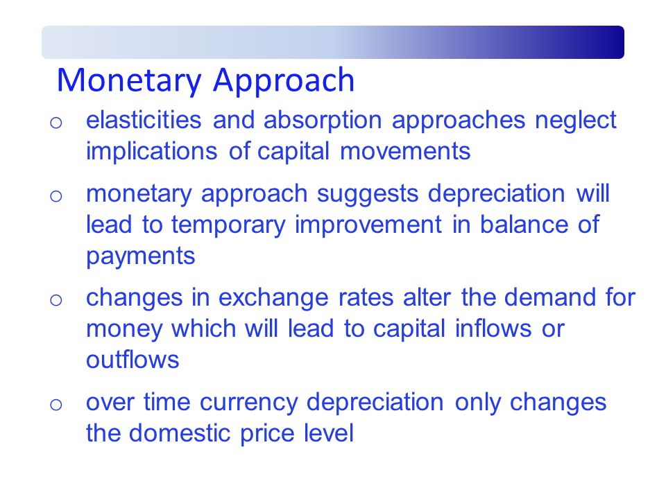 Monetary Approach o elasticities and absorption approaches neglect implications of capital movements o monetary approach suggests depreciation will le