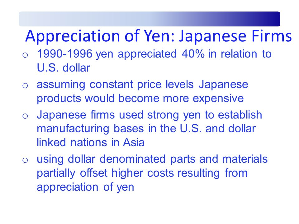Appreciation of Yen: Japanese Firms o 1990-1996 yen appreciated 40% in relation to U.S. dollar o assuming constant price levels Japanese products woul