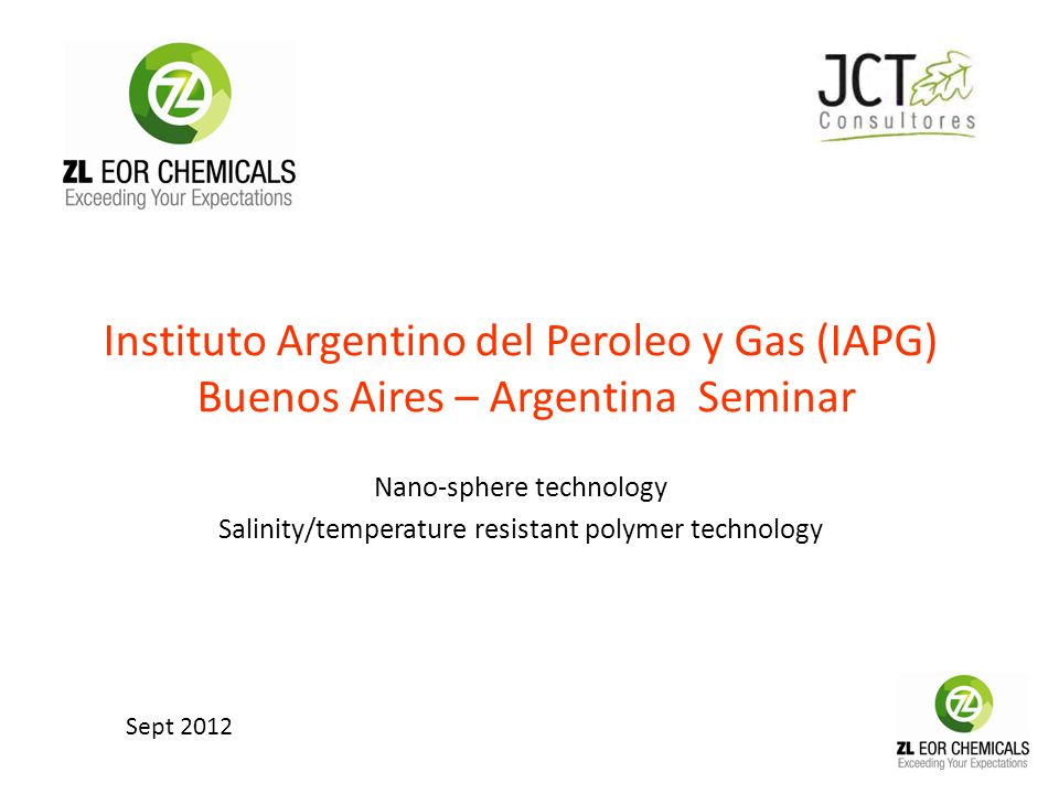 Instituto Argentino del Peroleo y Gas (IAPG) Buenos Aires – Argentina Seminar Nano-sphere technology Salinity/temperature resistant polymer technology