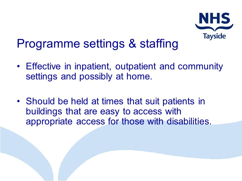 Programme settings & staffing Effective in inpatient, outpatient and community settings and possibly at home. Should be held at times that suit patien
