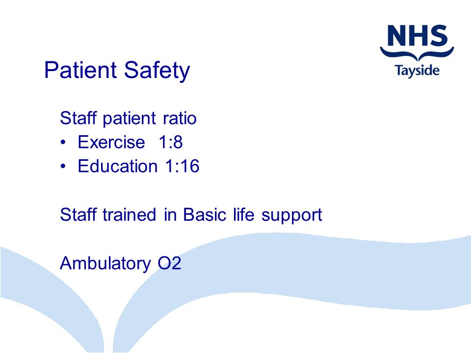 Patient Safety Staff patient ratio Exercise 1:8 Education 1:16 Staff trained in Basic life support Ambulatory O2