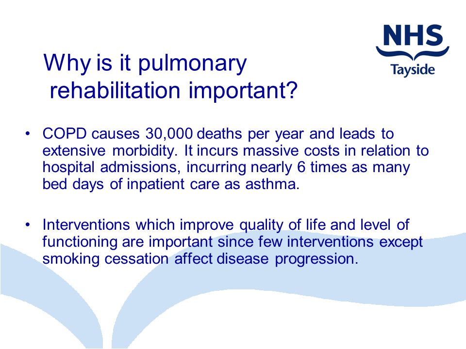 Why is it pulmonary rehabilitation important? COPD causes 30,000 deaths per year and leads to extensive morbidity. It incurs massive costs in relation