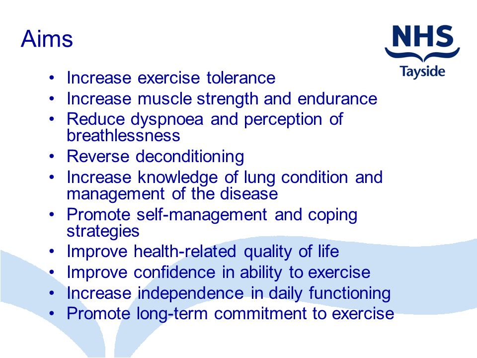 Aims Increase exercise tolerance Increase muscle strength and endurance Reduce dyspnoea and perception of breathlessness Reverse deconditioning Increa