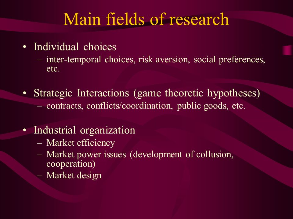 Main fields of research Individual choices –inter-temporal choices, risk aversion, social preferences, etc.