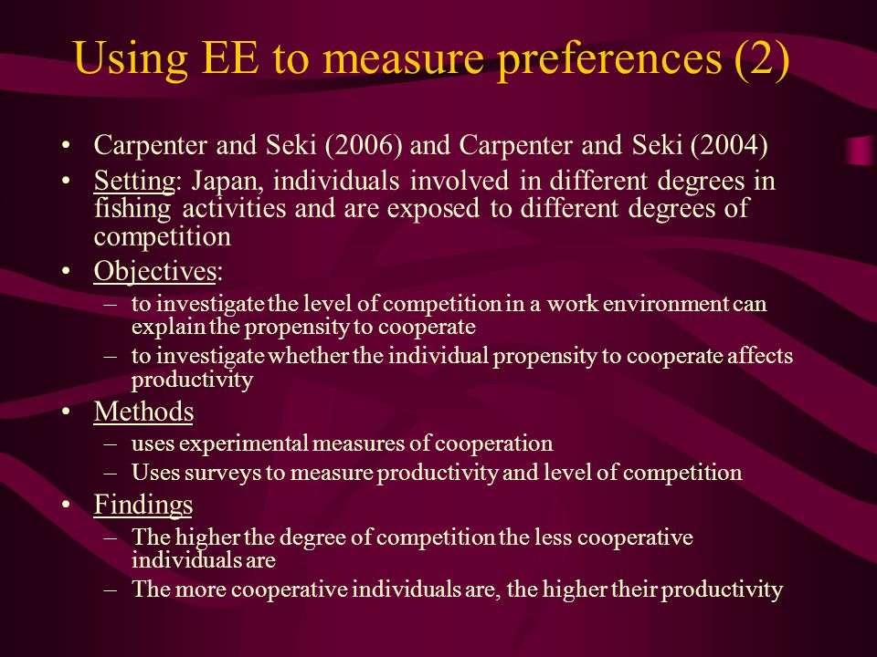 Using EE to measure preferences (2) Carpenter and Seki (2006) and Carpenter and Seki (2004) Setting: Japan, individuals involved in different degrees in fishing activities and are exposed to different degrees of competition Objectives: –to investigate the level of competition in a work environment can explain the propensity to cooperate –to investigate whether the individual propensity to cooperate affects productivity Methods –uses experimental measures of cooperation –Uses surveys to measure productivity and level of competition Findings –The higher the degree of competition the less cooperative individuals are –The more cooperative individuals are, the higher their productivity