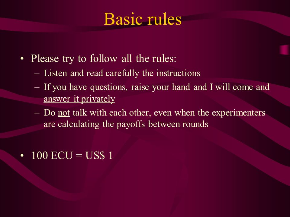Basic rules Please try to follow all the rules: –Listen and read carefully the instructions –If you have questions, raise your hand and I will come and answer it privately –Do not talk with each other, even when the experimenters are calculating the payoffs between rounds 100 ECU = US$ 1