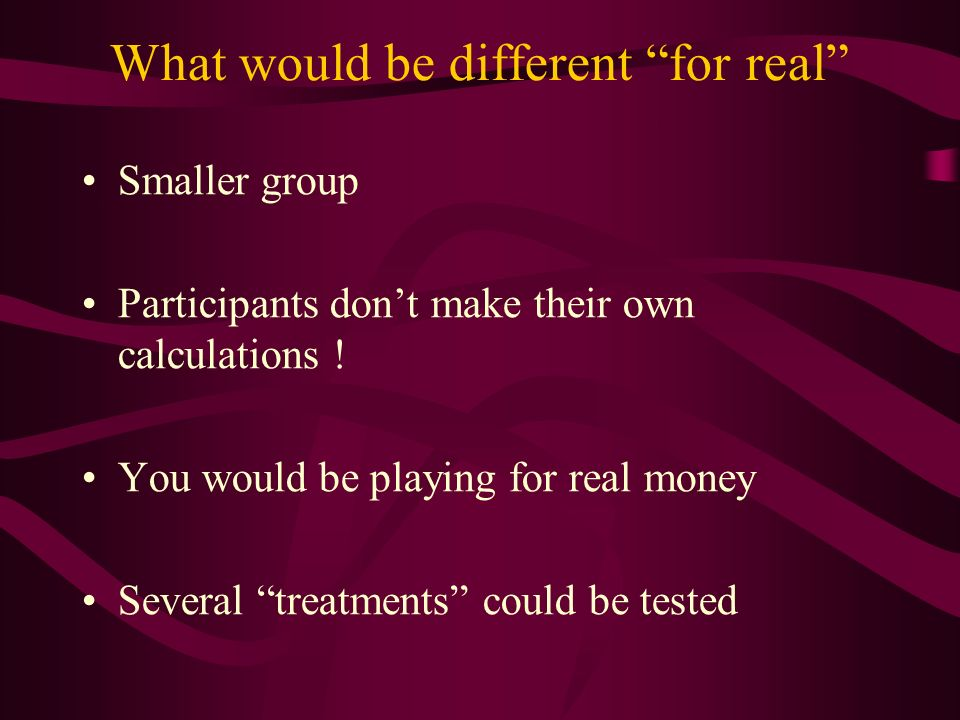 What would be different for real Smaller group Participants dont make their own calculations .