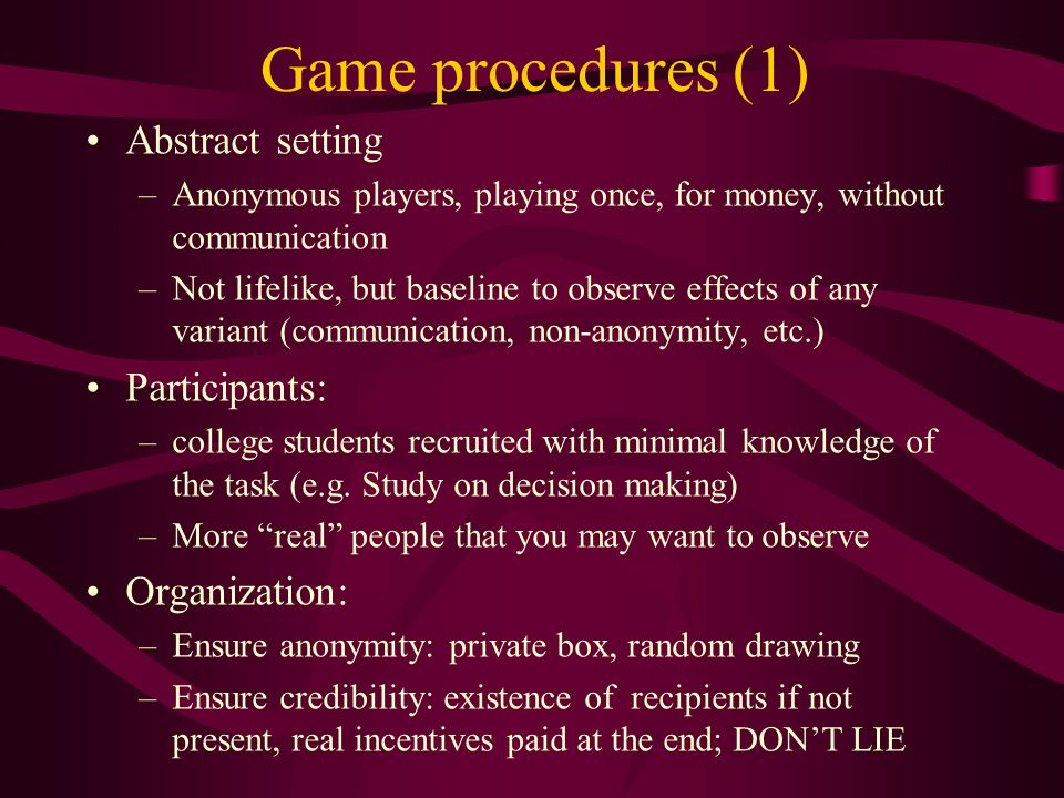 Game procedures (1) Abstract setting –Anonymous players, playing once, for money, without communication –Not lifelike, but baseline to observe effects of any variant (communication, non-anonymity, etc.) Participants: –college students recruited with minimal knowledge of the task (e.g.