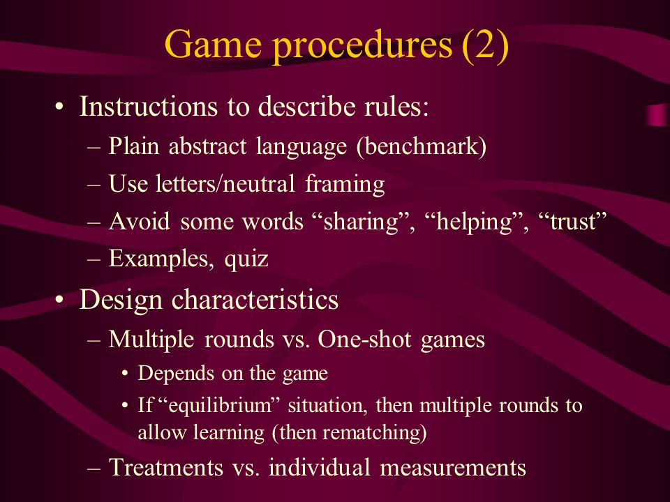 Game procedures (2) Instructions to describe rules: –Plain abstract language (benchmark) –Use letters/neutral framing –Avoid some words sharing, helping, trust –Examples, quiz Design characteristics –Multiple rounds vs.
