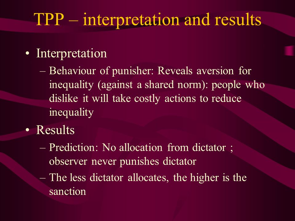TPP – interpretation and results Interpretation –Behaviour of punisher: Reveals aversion for inequality (against a shared norm): people who dislike it will take costly actions to reduce inequality Results –Prediction: No allocation from dictator ; observer never punishes dictator –The less dictator allocates, the higher is the sanction