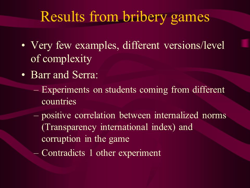 Results from bribery games Very few examples, different versions/level of complexity Barr and Serra: –Experiments on students coming from different countries –positive correlation between internalized norms (Transparency international index) and corruption in the game –Contradicts 1 other experiment