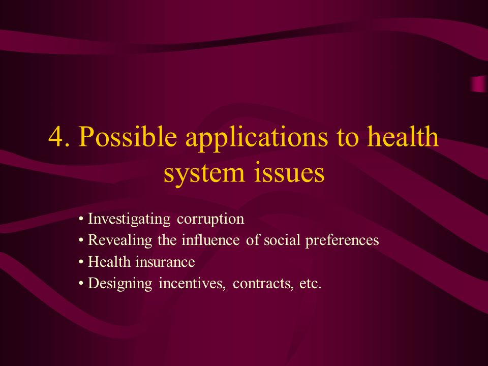 4. Possible applications to health system issues Investigating corruption Revealing the influence of social preferences Health insurance Designing inc