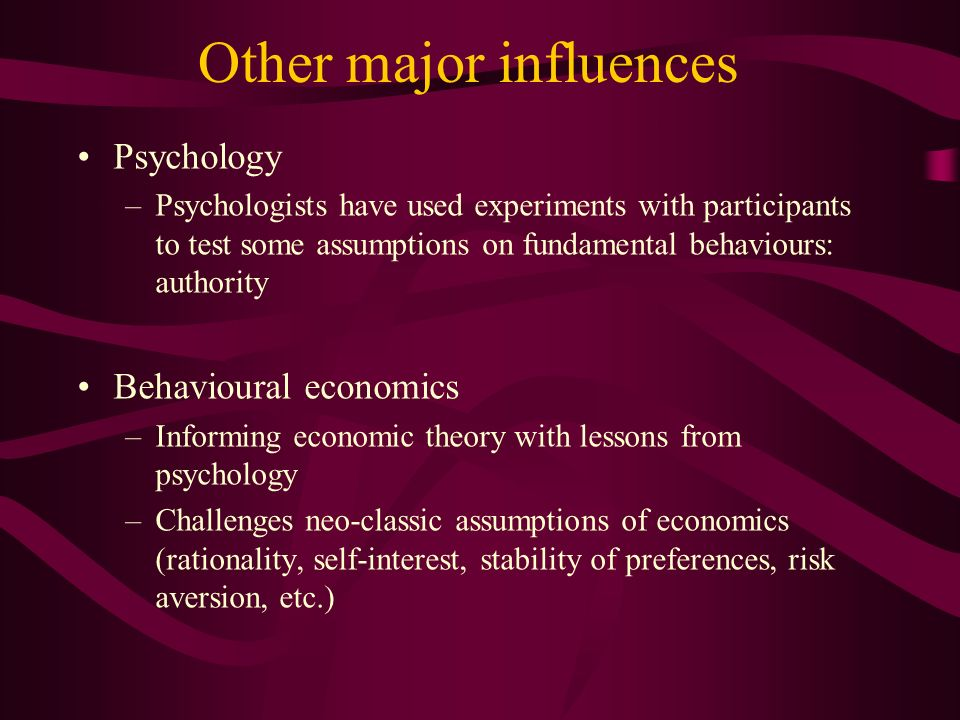 Other major influences Psychology –Psychologists have used experiments with participants to test some assumptions on fundamental behaviours: authority Behavioural economics –Informing economic theory with lessons from psychology –Challenges neo-classic assumptions of economics (rationality, self-interest, stability of preferences, risk aversion, etc.)
