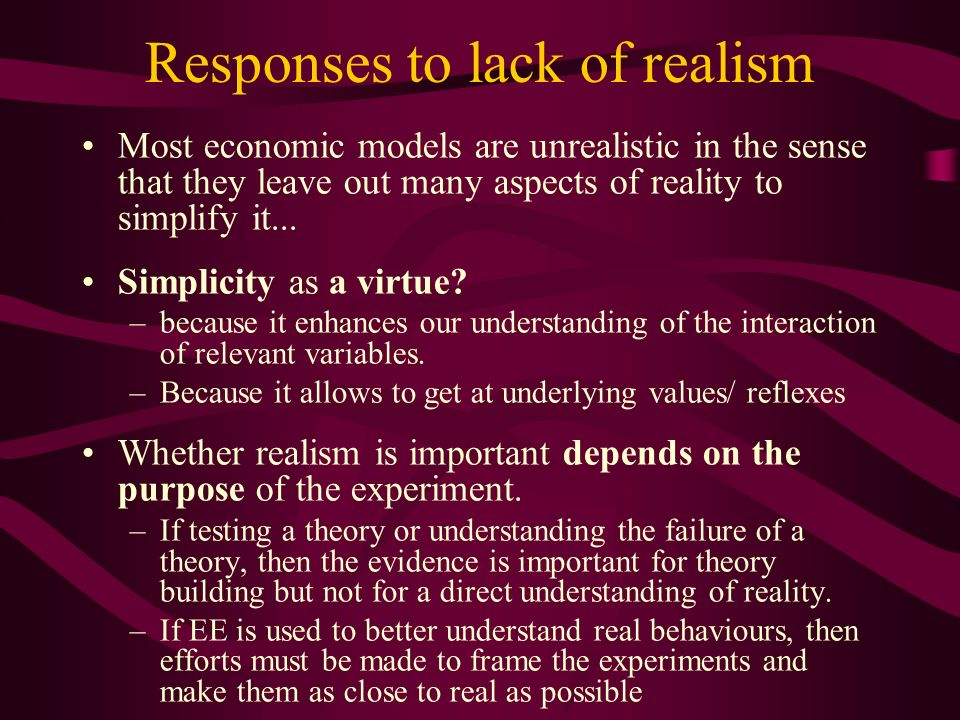 Responses to lack of realism Most economic models are unrealistic in the sense that they leave out many aspects of reality to simplify it...