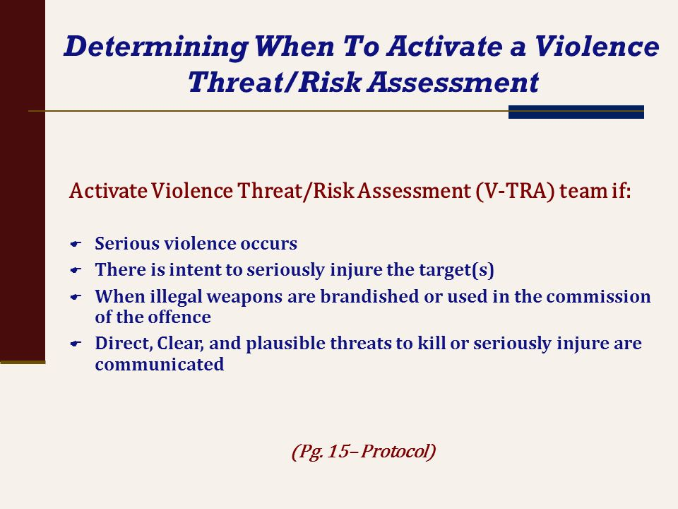 Determining When To Activate a Violence Threat/Risk Assessment Activate Violence Threat/Risk Assessment (V-TRA) team if: Serious violence occurs There