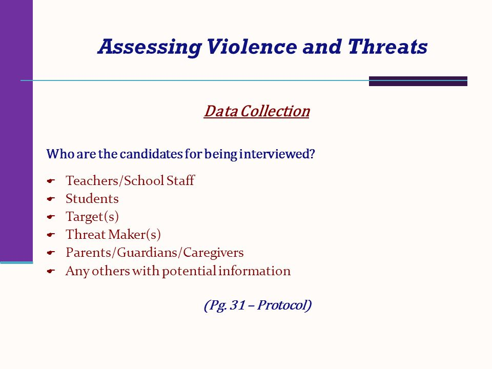 Assessing Violence and Threats Data Collection Who are the candidates for being interviewed? Teachers/School Staff Students Target(s) Threat Maker(s)