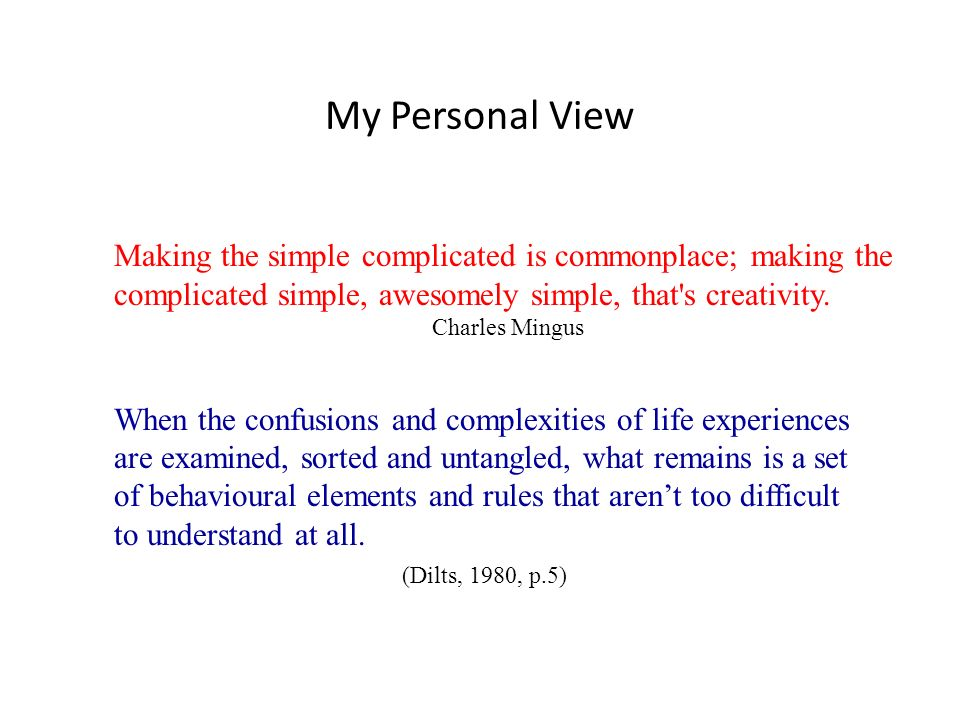 My Personal View Making the simple complicated is commonplace; making the complicated simple, awesomely simple, that's creativity. Charles Mingus When