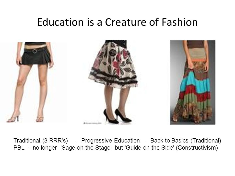 Education is a Creature of Fashion Traditional (3 RRRs) - Progressive Education - Back to Basics (Traditional) PBL - no longer Sage on the Stage but G