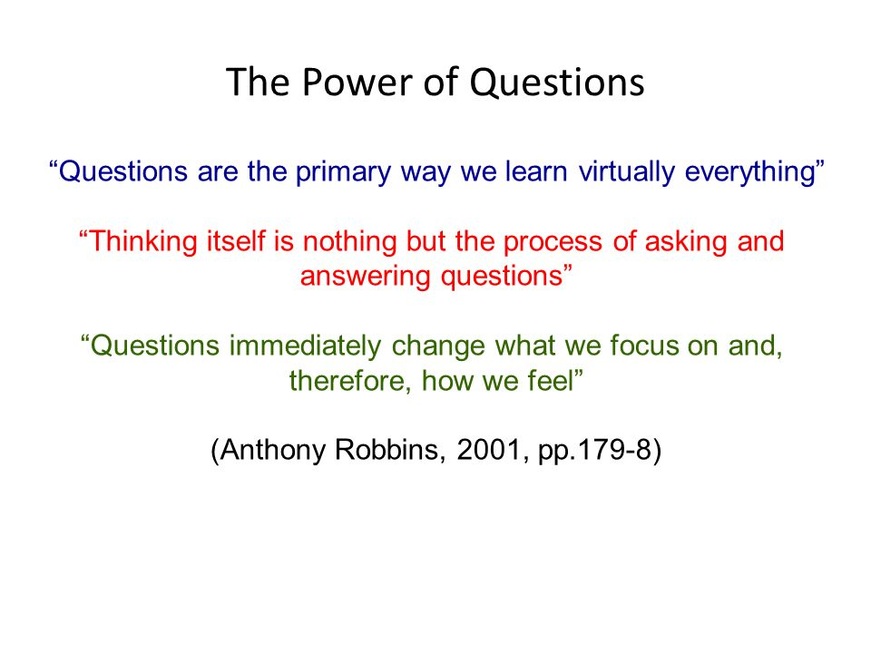 The Power of Questions Questions are the primary way we learn virtually everything Thinking itself is nothing but the process of asking and answering