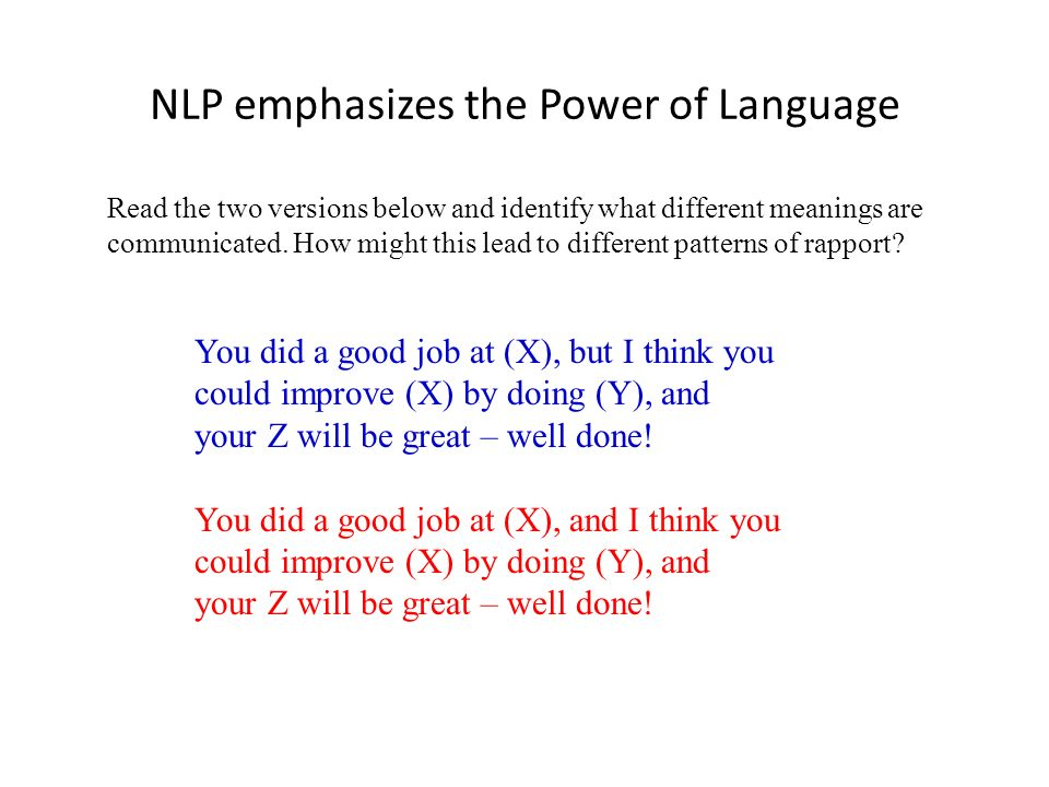 NLP emphasizes the Power of Language You did a good job at (X), but I think you could improve (X) by doing (Y), and your Z will be great – well done!