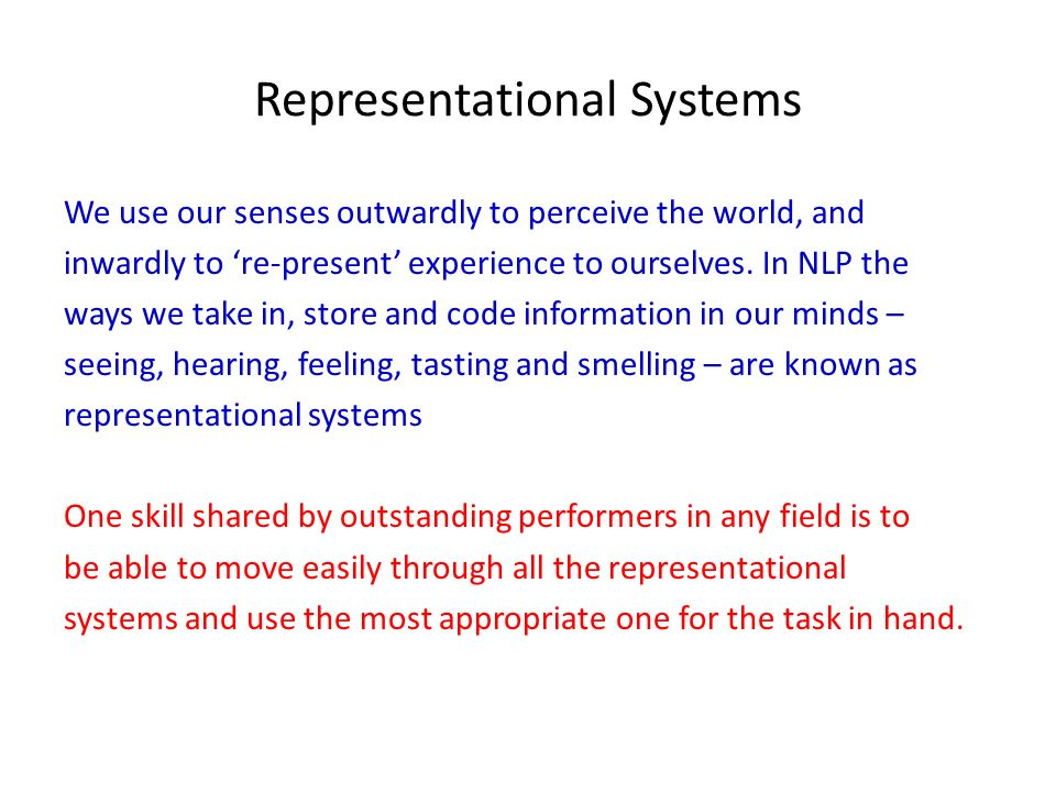 Representational Systems We use our senses outwardly to perceive the world, and inwardly to re-present experience to ourselves. In NLP the ways we tak
