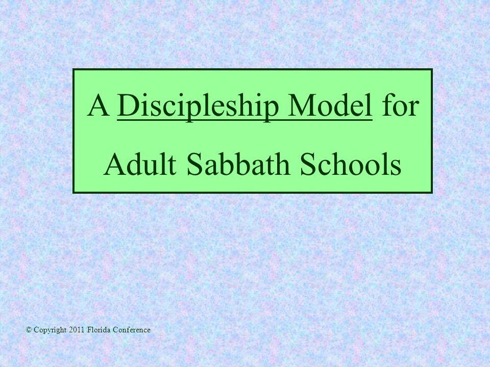 A Discipleship Model for Adult Sabbath Schools © Copyright 2011 Florida Conference