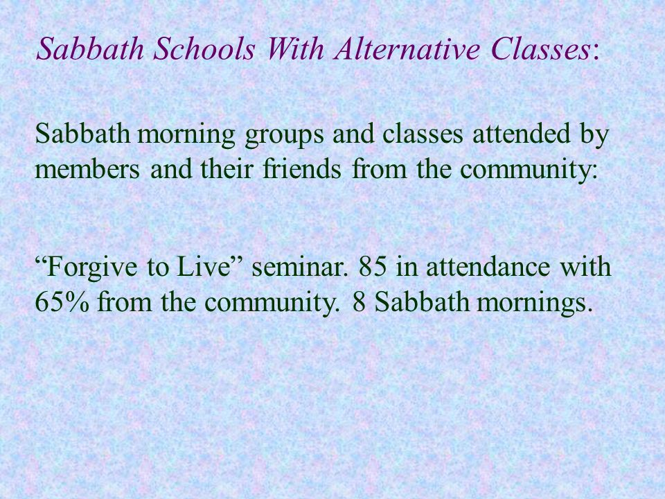 Sabbath Schools With Alternative Classes: Forgive to Live seminar. 85 in attendance with 65% from the community. 8 Sabbath mornings. Sabbath morning g