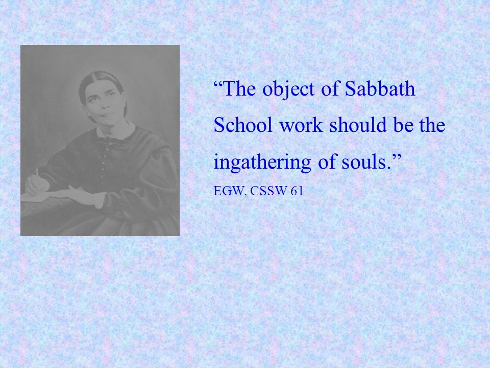 The object of Sabbath School work should be the ingathering of souls. EGW, CSSW 61