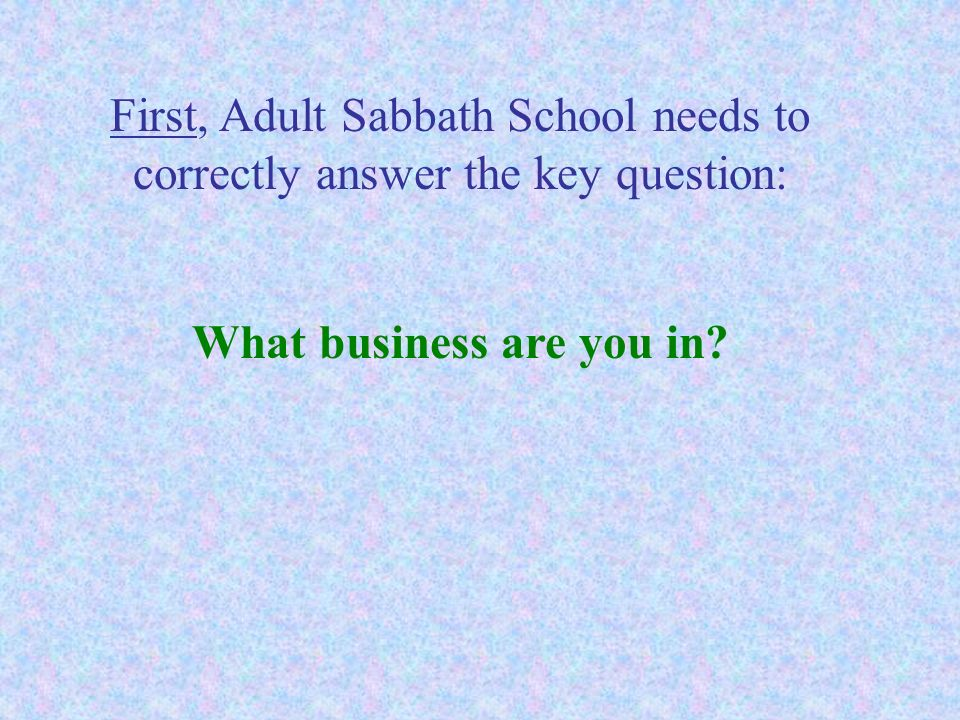 First, Adult Sabbath School needs to correctly answer the key question: What business are you in?
