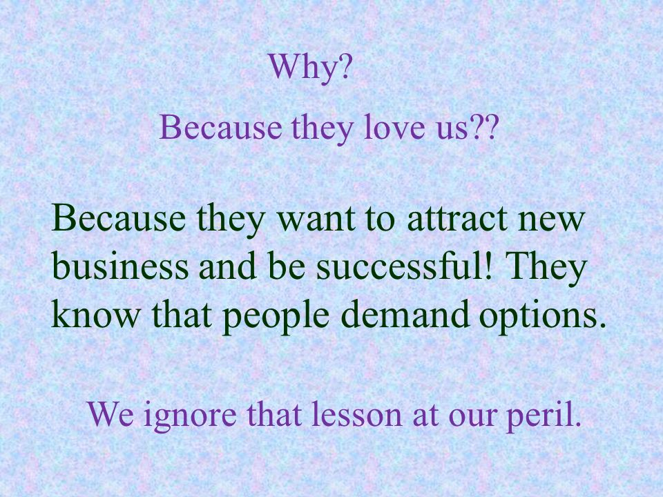 Because they love us?? Because they want to attract new business and be successful! They know that people demand options. Why? We ignore that lesson a