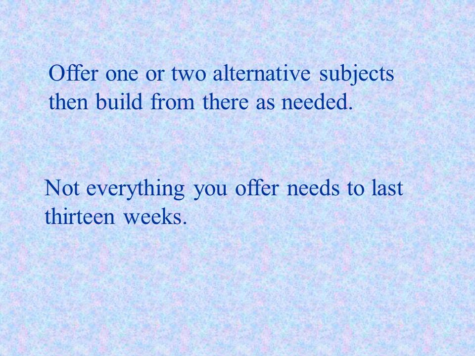 Offer one or two alternative subjects then build from there as needed. Not everything you offer needs to last thirteen weeks.
