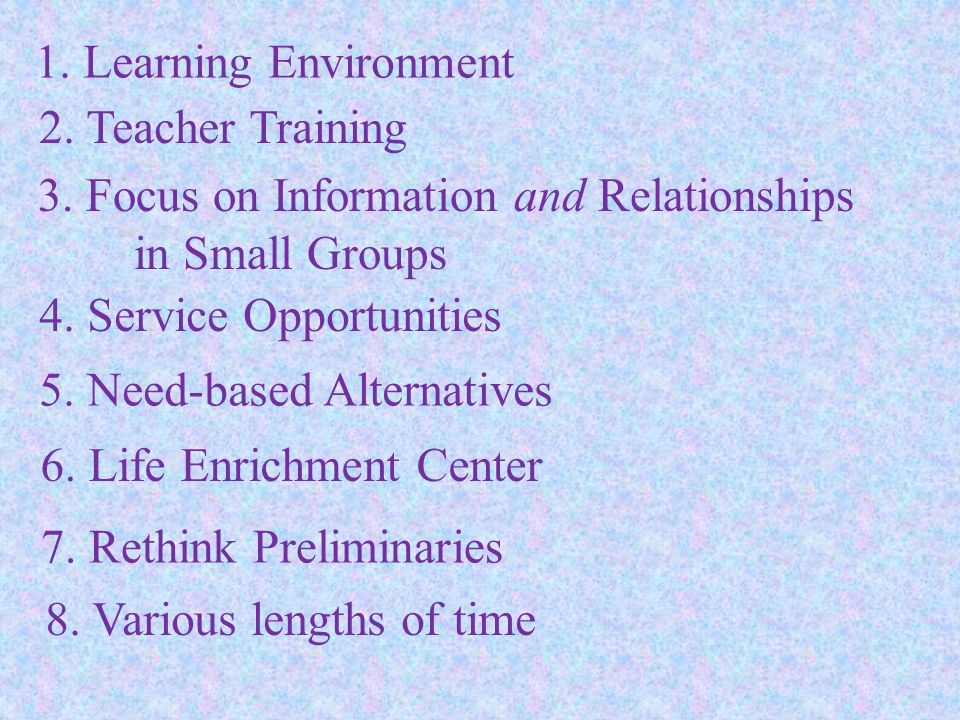 1. Learning Environment 2. Teacher Training 3. Focus on Information and Relationships in Small Groups 4. Service Opportunities 5. Need-based Alternati