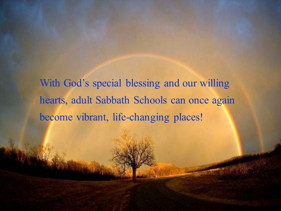 With Gods special blessing and our willing hearts, adult Sabbath Schools can once again become vibrant, life-changing places!