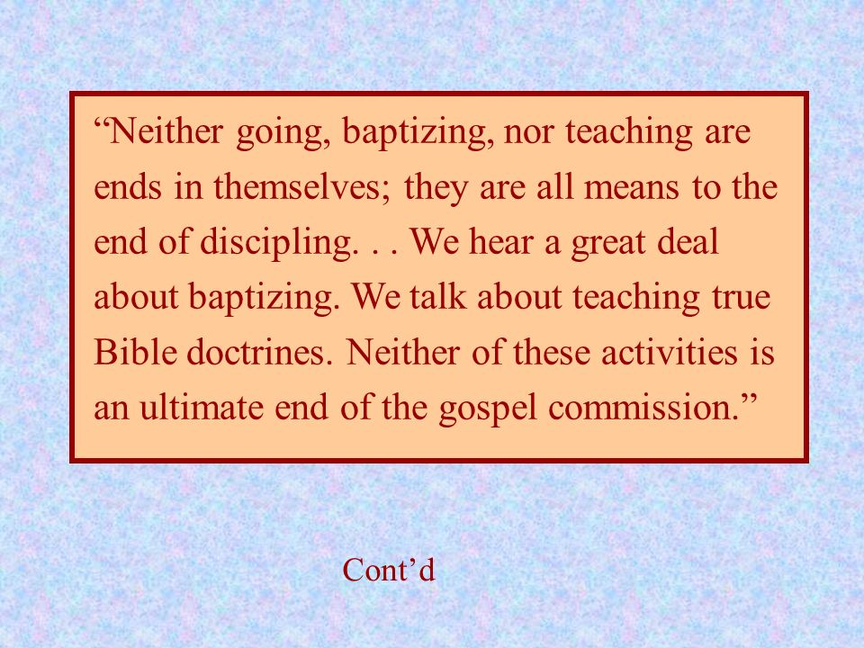 Neither going, baptizing, nor teaching are ends in themselves; they are all means to the end of discipling... We hear a great deal about baptizing. We