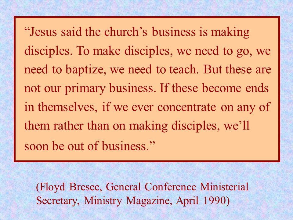 Jesus said the churchs business is making disciples. To make disciples, we need to go, we need to baptize, we need to teach. But these are not our pri