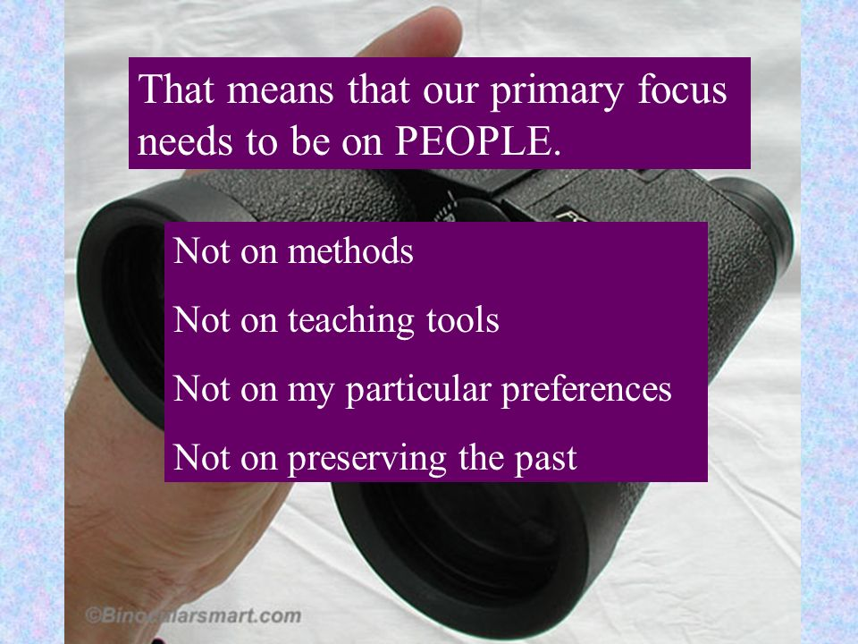 That means that our primary focus needs to be on PEOPLE. Not on methods Not on teaching tools Not on my particular preferences Not on preserving the p