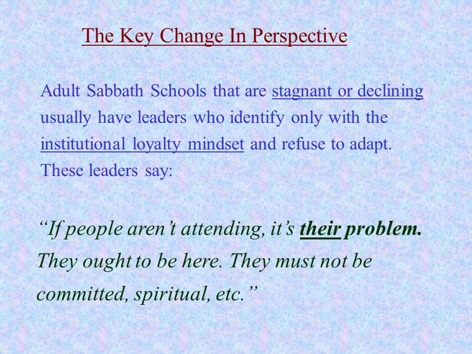 The Key Change In Perspective If people arent attending, its their problem. They ought to be here. They must not be committed, spiritual, etc. Adult S