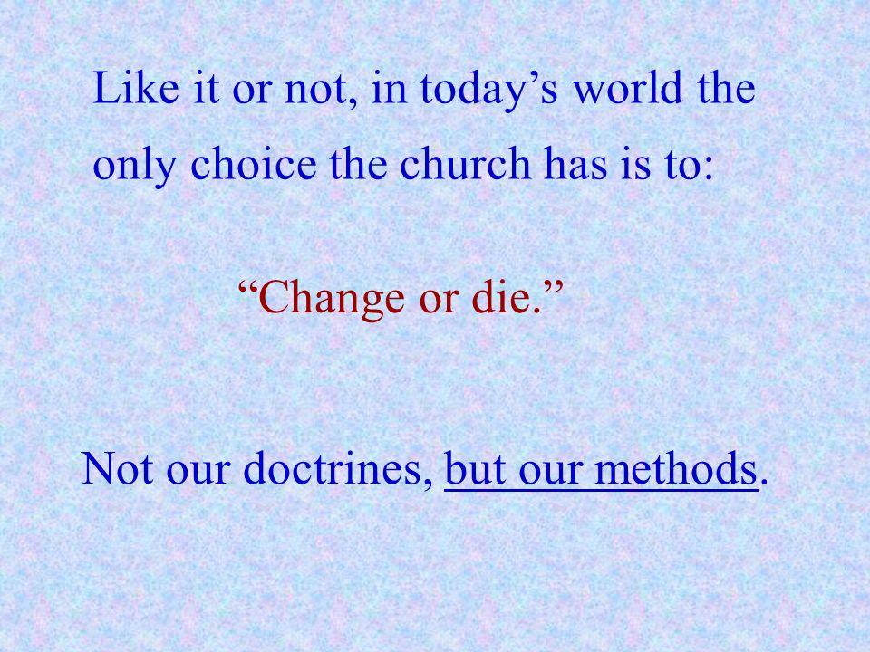 Like it or not, in todays world the only choice the church has is to: Change or die. Not our doctrines, but our methods.