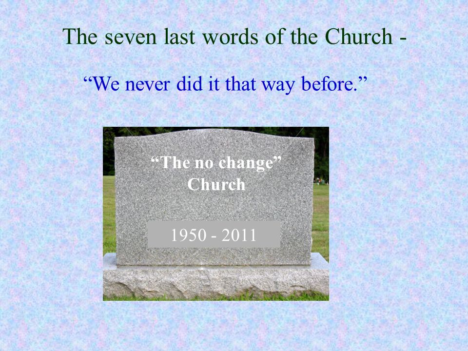 The seven last words of the Church - We never did it that way before. 1950 - 2011 The no change Church