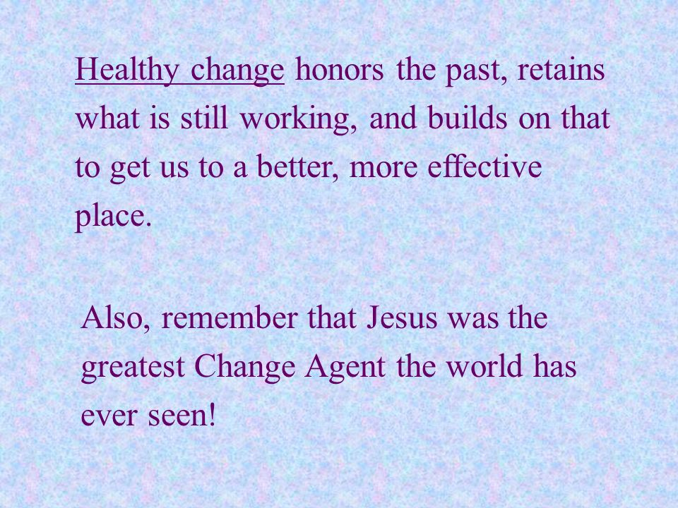 Healthy change honors the past, retains what is still working, and builds on that to get us to a better, more effective place. Also, remember that Jes