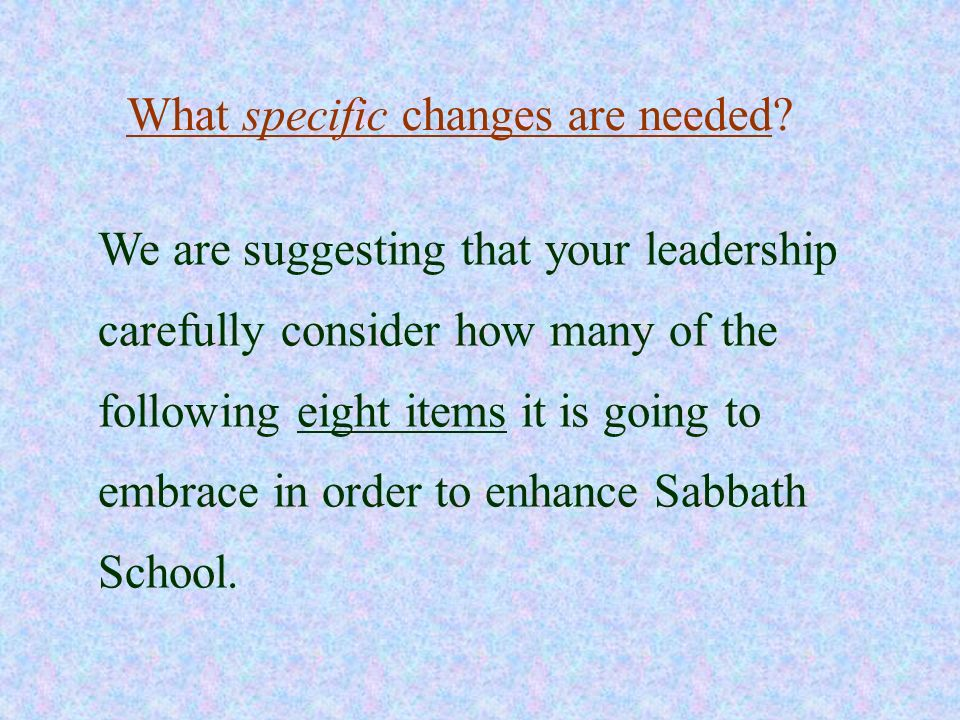 What specific changes are needed? We are suggesting that your leadership carefully consider how many of the following eight items it is going to embra