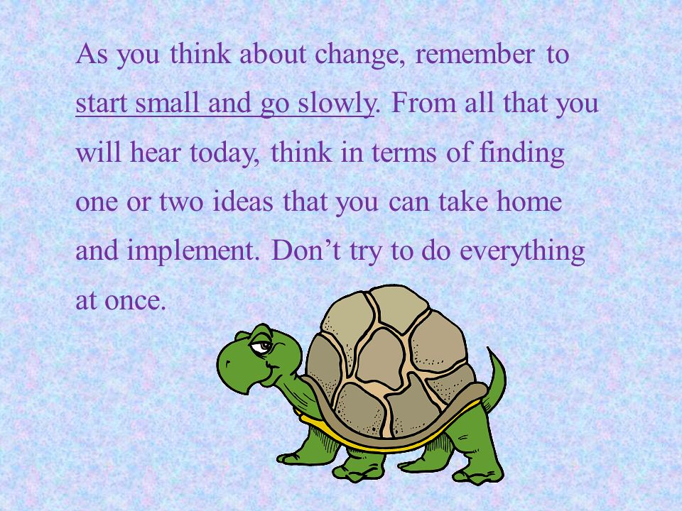 As you think about change, remember to start small and go slowly. From all that you will hear today, think in terms of finding one or two ideas that y