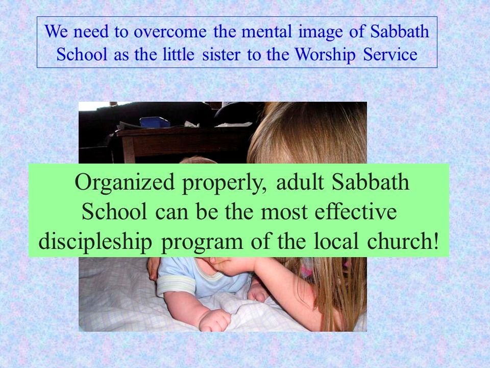 We need to overcome the mental image of Sabbath School as the little sister to the Worship Service Organized properly, adult Sabbath School can be the