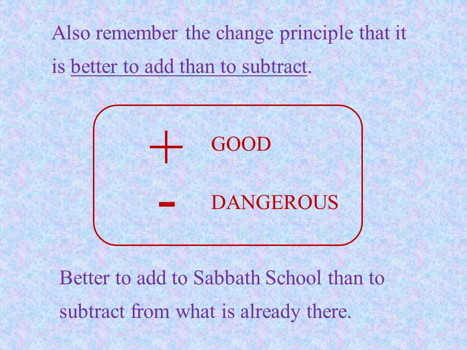 Also remember the change principle that it is better to add than to subtract. + - GOOD DANGEROUS Better to add to Sabbath School than to subtract from