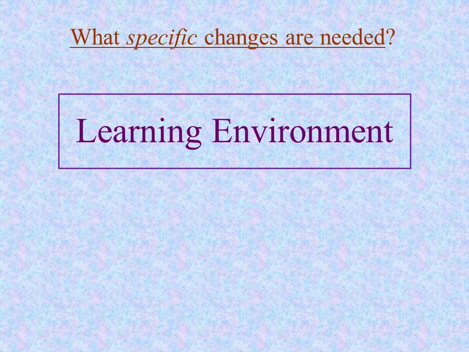 Learning Environment What specific changes are needed?