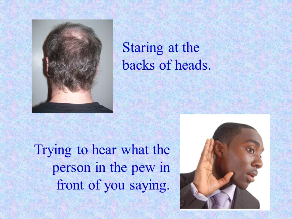 Staring at the backs of heads. Trying to hear what the person in the pew in front of you saying.