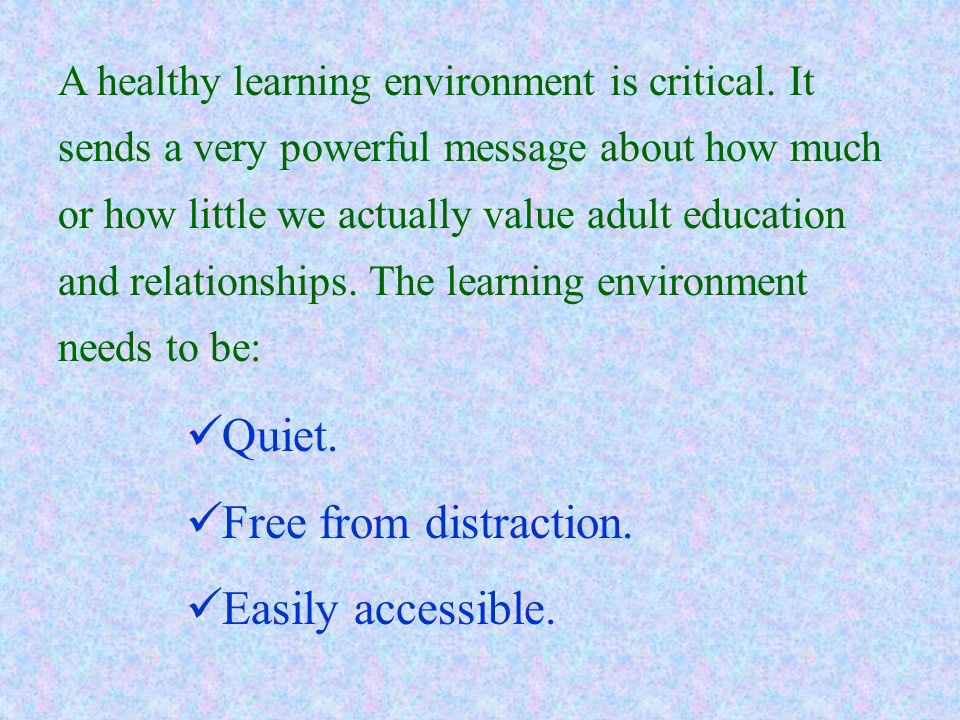 A healthy learning environment is critical. It sends a very powerful message about how much or how little we actually value adult education and relati