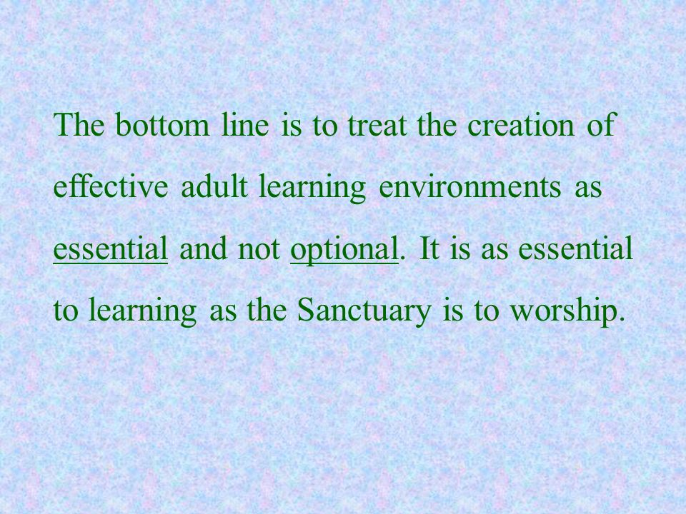 The bottom line is to treat the creation of effective adult learning environments as essential and not optional. It is as essential to learning as the