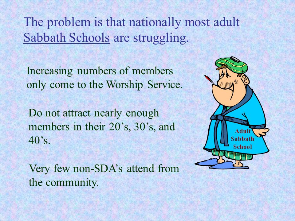 The problem is that nationally most adult Sabbath Schools are struggling. Increasing numbers of members only come to the Worship Service. Do not attra
